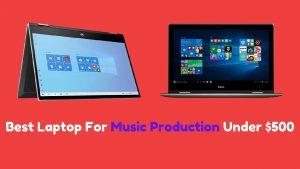 Best Laptop For Music Production Under $500