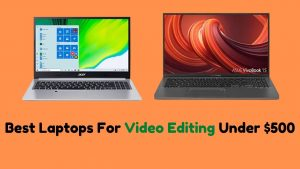 Best Laptops For Video Editing Under $500